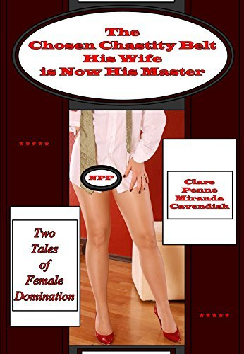 The Chosen Chastity Belt (Its Now Locked on Me) - His Wife is Now His Master: Two Tales of Female Domination  by  Clare Penne