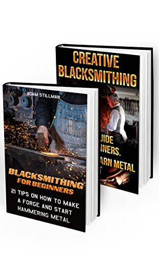 Blacksmithing Collection For Beginners: Master The Art Of Metal Work And Create Your Own Masterpieces:  by  Adam Stillman