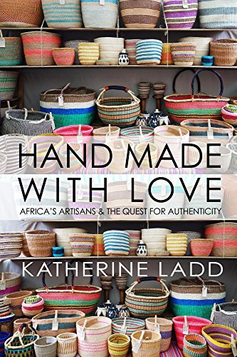 Hand Made With Love: Africas artisans and the quest for authenticity Katherine Ladd