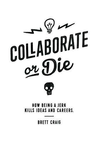 Collaborate or Die: How Being a Jerk Kills Ideas and Careers  by  Brett Craig