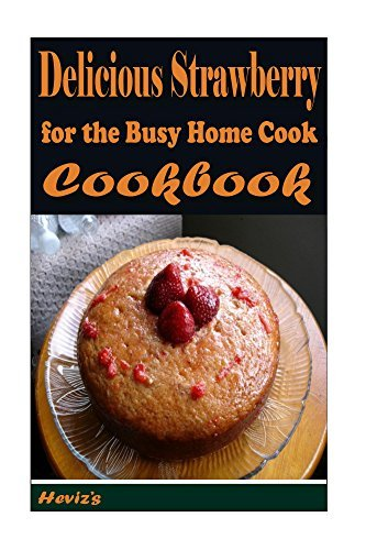 Delicious Strawberry Recipes: for the Busy Home Cook Hevizs