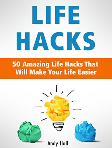 Life Hacks: 50 Amazing Life Hacks That Will Make Your Life Easier  by  Andy Hall