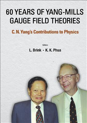 60 Years of Yang-Mills Gauge Field Theories: C N Yangs Contributions to Physics Kok Khoo Phua