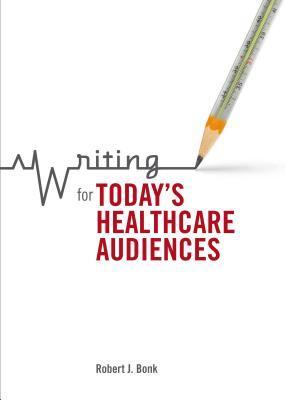 Writing for Todays Healthcare Audiences  by  Robert J Bonk
