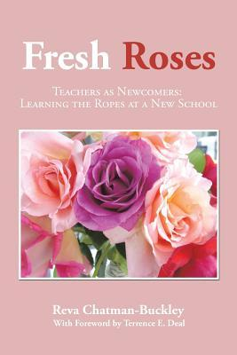 Fresh Roses: Teachers as Newcomers: Learning the Ropes at a New School  by  Reva Chatman-Buckley