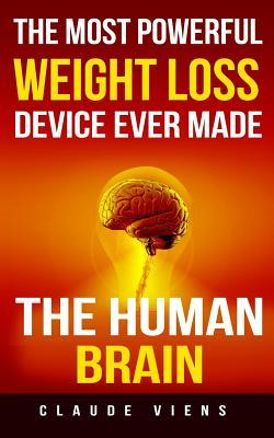 The Most Powerful Weight Loss Device Ever Made: The Human Brain  by  Claude Viens