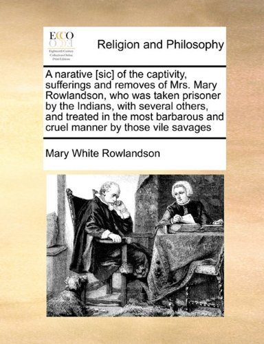 A narative [sic] of the captivity, sufferings and removes of Mrs. Mary Rowlandson, who was taken prisoner  by  the Indians, with several others, and ... and cruel manner by those vile savages by Mary White Rowlandson