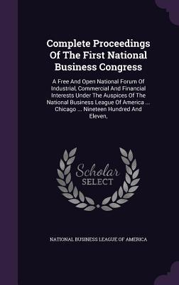 Complete Proceedings of the First National Business Congress: A Free and Open National Forum of Industrial, Commercial and Financial Interests Under the Auspices of the National Business League of America ... Chicago ... Nineteen Hundred and Eleven, National Business League of America