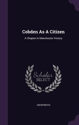 Cobden as a Citizen: A Chapter in Manchester History  by  Anonymous