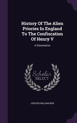 History of the Alien Priories in England to the Confiscation of Henry V: A Dissertation  by  Chester William New