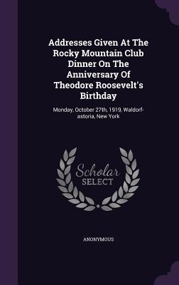 Addresses Given at the Rocky Mountain Club Dinner on the Anniversary of Theodore Roosevelts Birthday: Monday, October 27th, 1919, Waldorf-Astoria, New York Anonymous