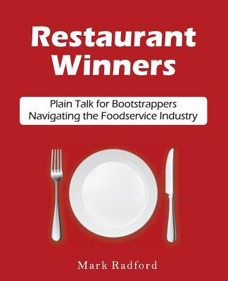 Restaurant Winners: Plain Talk for Bootstrappers Navigating the Foodservice Industry  by  Mark Radford