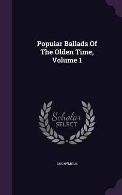 Popular Ballads of the Olden Time, Volume 1 Anonymous