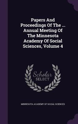 Papers and Proceedings of the ... Annual Meeting of the Minnesota Academy of Social Sciences, Volume 4 Minnesota Academy of Social Sciences