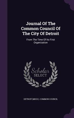 Journal of the Common Council of the City of Detroit: From the Time of Its First Organization Detroit (Mich ) Common Council