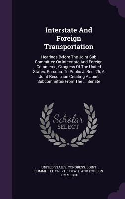 Interstate and Foreign Transportation: Hearings Before the Joint Sub Committee on Interstate and Foreign Commerce, Congress of the United States, Pursuant to Public J. Res. 25, a Joint Resolution Creating a Joint Subcommittee from the ... Senate  by  United States Congress Joint Committee