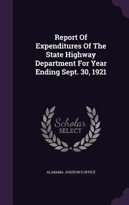 Report of Expenditures of the State Highway Department for Year Ending Sept. 30, 1921 Alabama Auditors Office