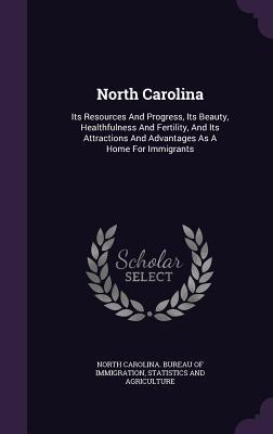 North Carolina: Its Resources and Progress, Its Beauty, Healthfulness and Fertility, and Its Attractions and Advantages as a Home for Immigrants S North Carolina Bureau of Immigration