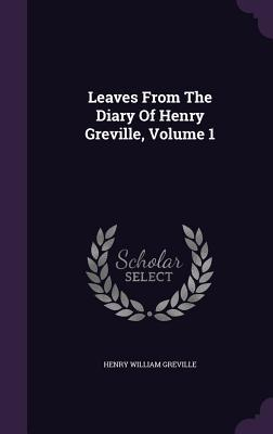 Leaves from the Diary of Henry Greville, Volume 1 Henry William Greville
