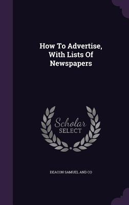How to Advertise, with Lists of Newspapers Deacon Samuel and Co