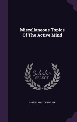 Miscellaneous Topics of the Active Mind  by  Samuel Walton Walker