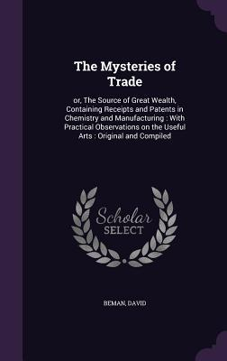 The Mysteries of Trade: Or, the Source of Great Wealth, Containing Receipts and Patents in Chemistry and Manufacturing: With Practical Observations on the Useful Arts: Original and Compiled  by  David Beman