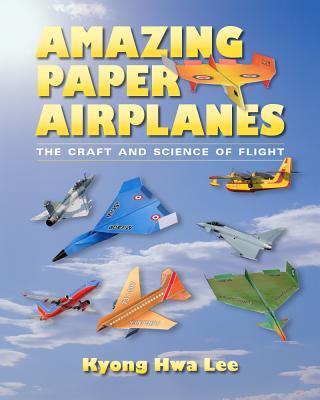 Amazing Paper Airplanes: The Craft and Science of Flight  by  Kyong Hwa Lee
