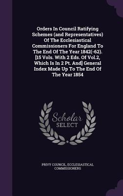 Orders in Council Ratifying Schemes (and Representatives) of the Ecclesiastical Commissioners for England to the End of the Year 1842(-62). [15 Vols. with 2 Eds. of Vol.2, Which Is in 2 PT. And] General Index Made Up to the End of the Year 1854 Privy Council