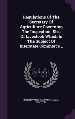 Regulations of the Secretary of Agriculture Governing the Inspection, Etc., of Livestock Which Is the Subject of Interstate Commerce, United States Bureau of Animal Industry