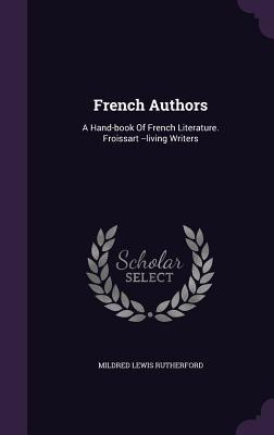 French Authors: A Hand-Book of French Literature. Froissart --Living Writers Mildred Lewis Rutherford