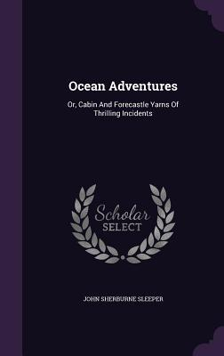 Ocean Adventures: Or, Cabin and Forecastle Yarns of Thrilling Incidents John Sherburne Sleeper