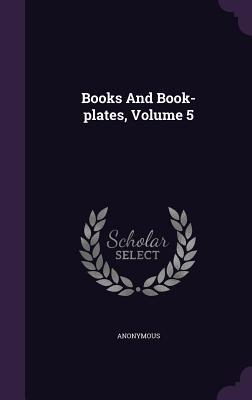 Books and Book-Plates, Volume 5 Anonymous