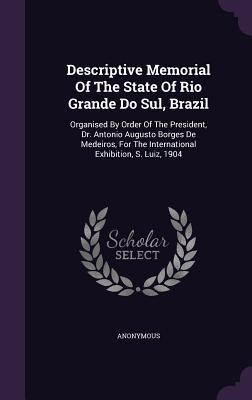Descriptive Memorial of the State of Rio Grande Do Sul, Brazil: Organised Order of the President, Dr. Antonio Augusto Borges de Medeiros, for the International Exhibition, S. Luiz, 1904 by Anonymous