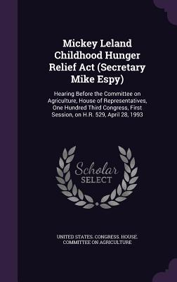 Mickey Leland Childhood Hunger Relief ACT (Secretary Mike Espy): Hearing Before the Committee on Agriculture, House of Representatives, One Hundred Third Congress, First Session, on H.R. 529, April 28, 1993  by  United States Congress House Committe