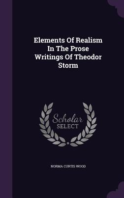 Elements of Realism in the Prose Writings of Theodor Storm Norma Curtis Wood