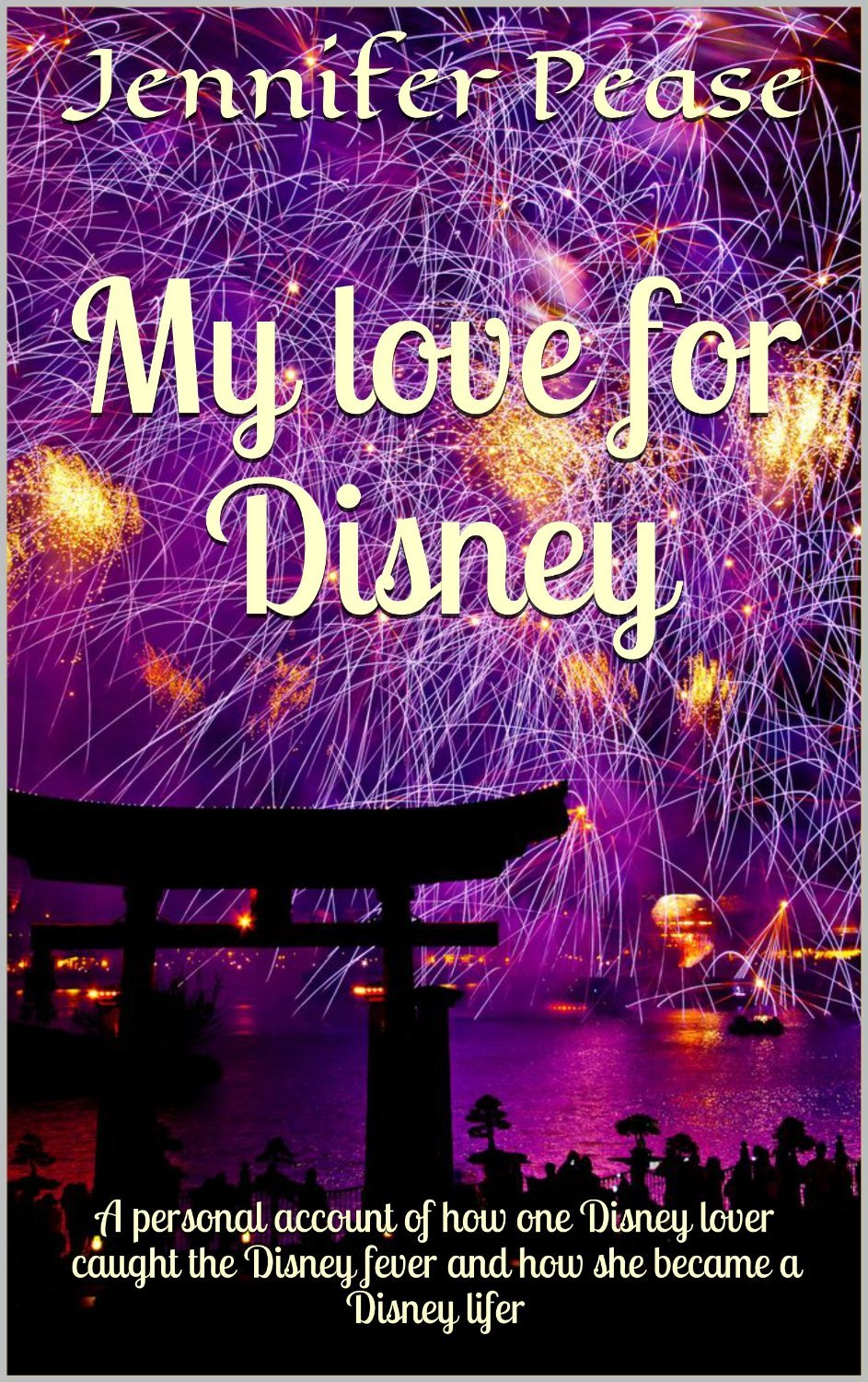 My love for Disney: A personal account of how one Disney lover caught the Disney fever and how she became a Disney lifer  by  Jennifer Pease