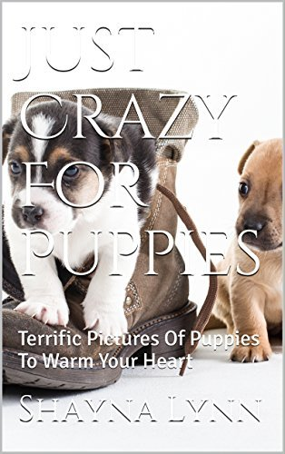 Just Crazy For Puppies: Terrific Pictures Of Puppies To Warm Your Heart Shayna Lynn