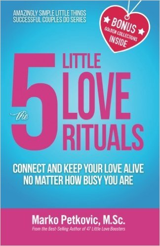 The 5 Little Love Rituals: Connect and Keep Your Love Alive No Matter How Busy You Are (Amazingly Simple Little Things Successful Couples Do Series - Book 2) Marko Petkovic