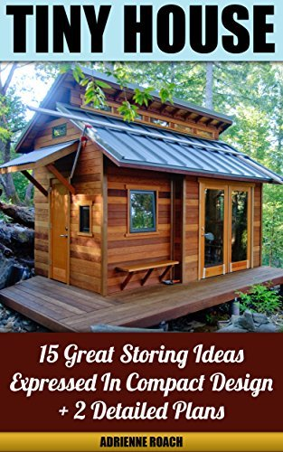 Tiny House 15 Great Storing Ideas Expressed in Compact Design + 2 Detailed Plans to Make Them Your Own:  by  Adrienne Roach