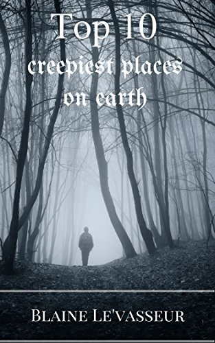Top 10: Creepiest Places on Earth  by  Blaine LeVasseur