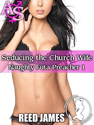 Seducing the Church Wife (Naughty Futa Preacher 1)(Futa-on-Female, Cheating, Hot Wife, MILF, Menage Erotica)  by  Reed James