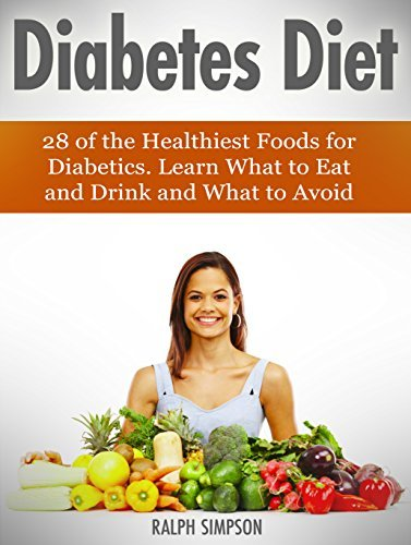 Diabetes Diet: 28 of the Healthiest Foods for Diabetics. Learn What to Eat and Drink and What to Avoid (diabetes, diabetes diet, diabetes books)  by  Ralph Simpson