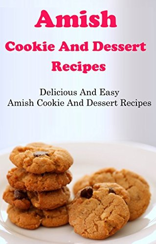 Amish Cookie And Dessert Recipes: Delicious And Easy Amish Recipes  by  Jamie Smith