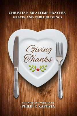 Giving Thanks: Christian Mealtime Prayers, Graces and Table Blessings  by  Philip P Kapusta