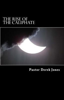 The Rise of the Caliphate: The Last Empire  by  Rev Derek C Jones