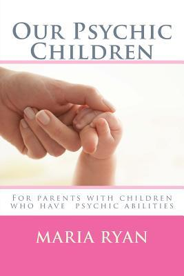 Our Psychic Children: For Children with Psychic Abilities  by  Maria Ryan