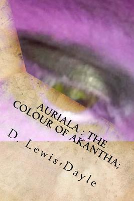 Auriala: The Colour of Akantha: The Auriala Chronicles: 2.  by  MR Daniel Lewis-Dayle