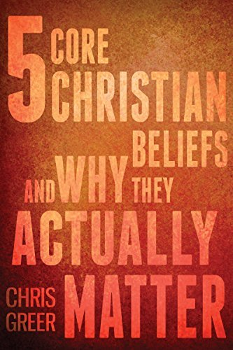 5 Core Christian Beliefs and Why They Actually Matter (Why It Matters Book 1)  by  Chris Greer