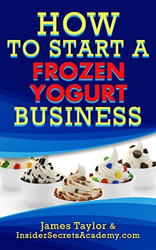 How to Start a Frozen Yogurt Business: How to Start a Frozen Yogurt Business  by  James Taylor