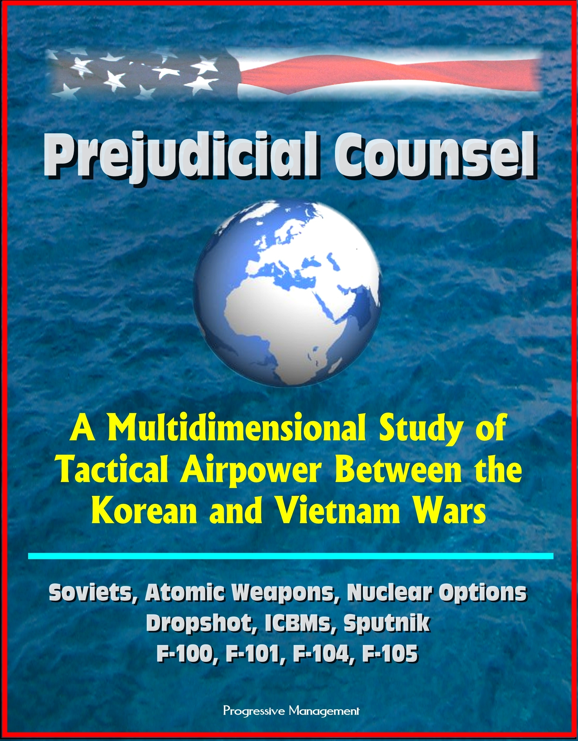 Prejudicial Counsel: A Multidimensional Study of Tactical Airpower Between the Korean and Vietnam Wars - Soviets, Atomic Weapons, Nuclear Options, Dropshot, ICBMs, Sputnik, F-100, F-101, F-104, F-105  by  Progressive Management